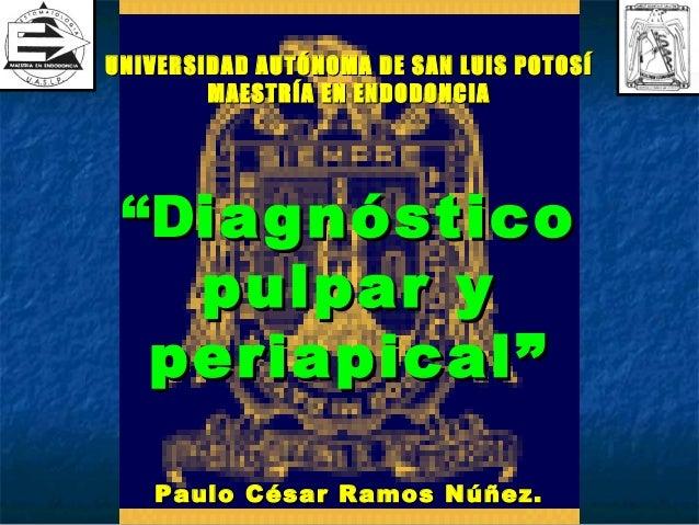 """UNIVERSIDAD AUTÓNOMA DE SAN LUIS POTOSÍ        MAESTRÍA EN ENDODONCIA """"Diagnóstico   pulpar y  periapical""""   Paulo César R..."""