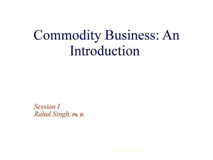 Commodity Business: An Introduction  Session I  Rahul Singh,  Ph. D.