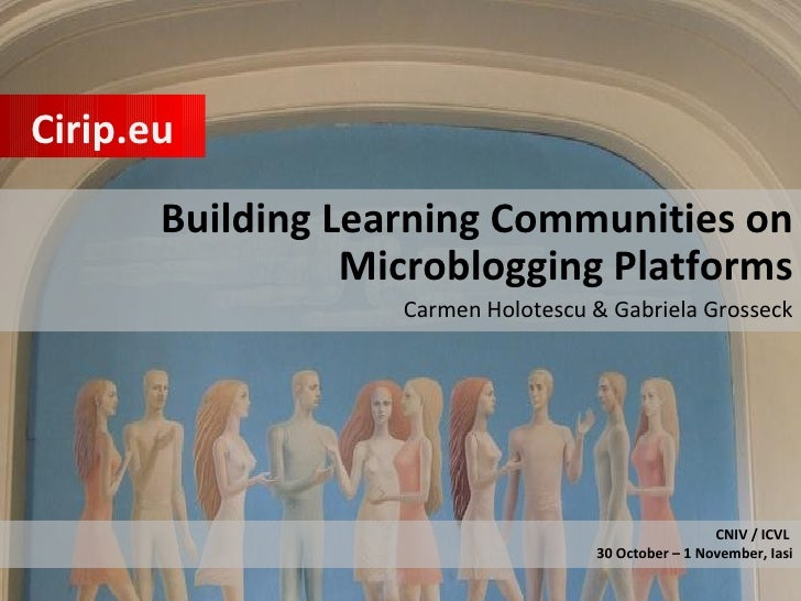 Building Learning Communities on Microblogging Platforms Carmen Holotescu & Gabriela Grosseck Cirip.eu CNIV / ICVL  30 Oct...
