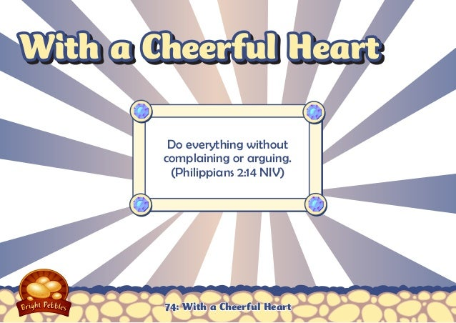With a Cheerful Heart Do everything without complaining or arguing. (Philippians 2:14 NIV)  74: With a Cheerful Heart