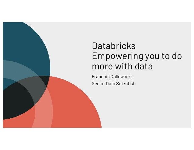 Databricks Empowering you to do more with data Francois Callewaert Senior Data Scientist