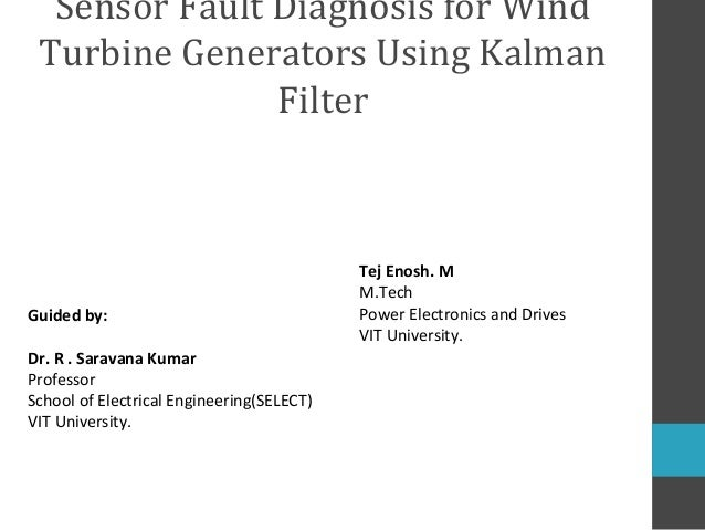Sensor Fault Diagnosis for Wind Turbine Generators Using Kalman Filter  Guided by: Dr. R . Saravana Kumar Professor School...