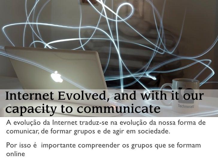 Internet Evolved, and with it our capacity to communicate A evolução da Internet traduz-se na evolução da nossa forma de c...