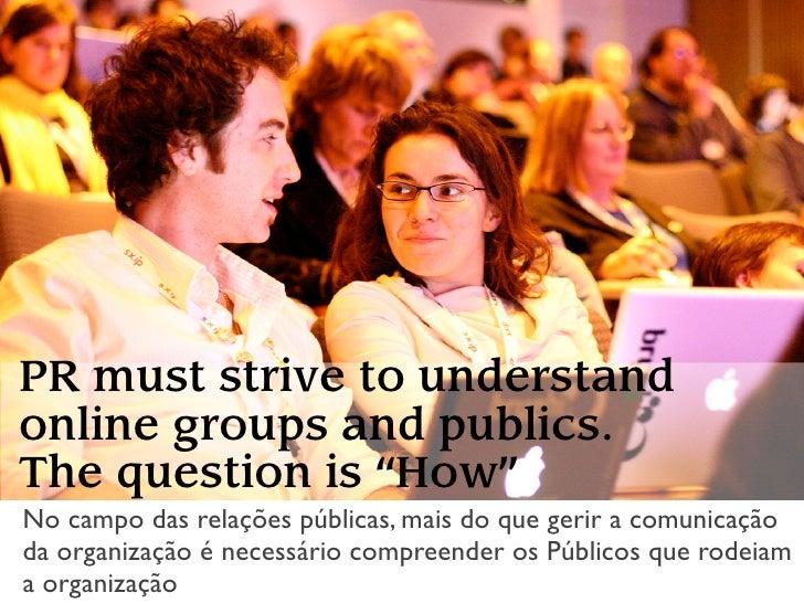 """PR must strive to understand online groups and publics. The question is """"How"""" No campo das relações públicas, mais do que ..."""