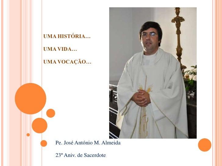 UMA HISTÓRIA…UMA VIDA…UMA VOCAÇÃO…   Pe. José António M. Almeida   23º Aniv. de Sacerdote