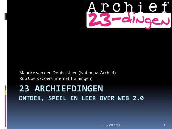 Maurice van den Dobbelsteen (Nationaal Archief) Rob Coers (Coers Internet Trainingen)  23 ARCHIEFDINGEN ONTDEK, SPEEL EN L...