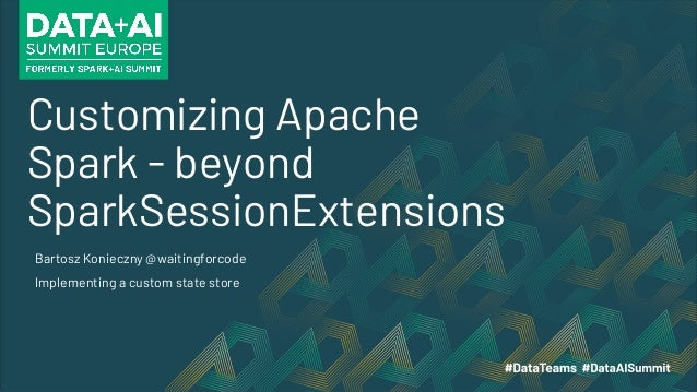 Customizing Apache Spark - beyond SparkSessionExtensions Bartosz Konieczny @waitingforcode Implementing a custom state sto...