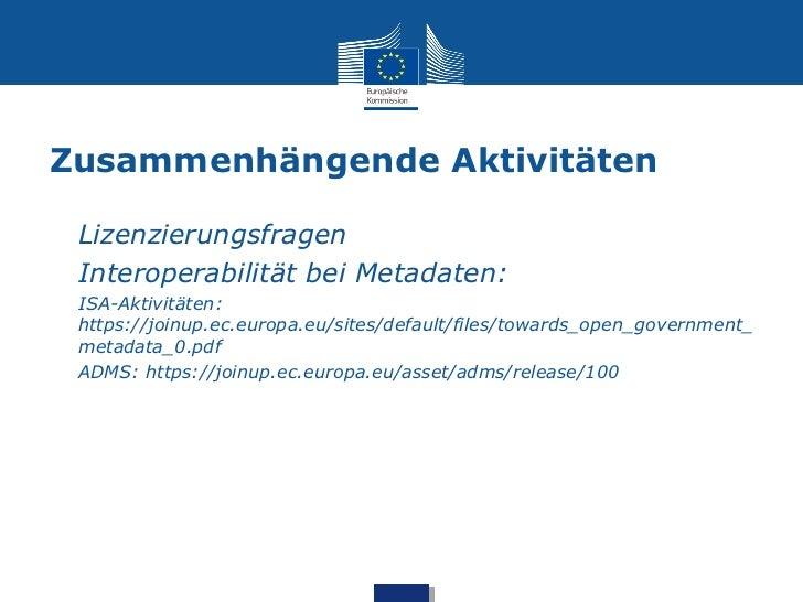 Zusammenhängende Aktivitäten• Lizenzierungsfragen• Interoperabilität bei Metadaten:•   ISA-Aktivitäten:    https://joinup....