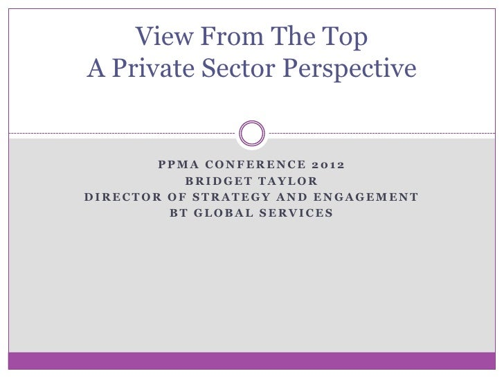 View From The TopA Private Sector Perspective        PPMA CONFERENCE 2012           BRIDGET TAYLORDIRECTOR OF STRATEGY AND...