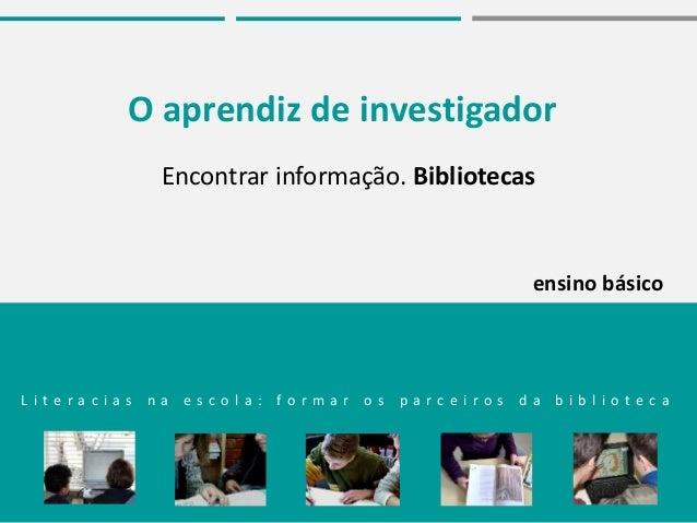 O aprendiz de investigador Encontrar informação. Bibliotecas L i t e r a c i a s n a e s c o l a : f o r m a r o s p a r c...