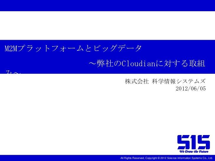 M2Mプラットフォームとビッグデータ          ~弊社のCloudianに対する取組み~                  株式会社 科学情報システムズ                           2012/06/05     ...