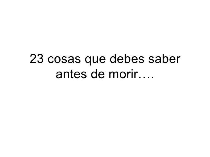 23 cosas que debes saber antes de morir….