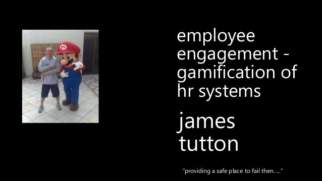 """james tutton """"providing a safe place to fail then….."""" employee engagement - gamification of hr systems"""