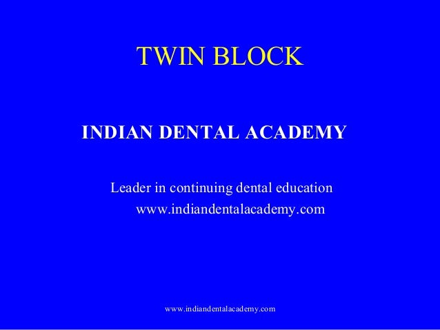 TWIN BLOCK INDIAN DENTAL ACADEMY Leader in continuing dental education www.indiandentalacademy.com  www.indiandentalacadem...