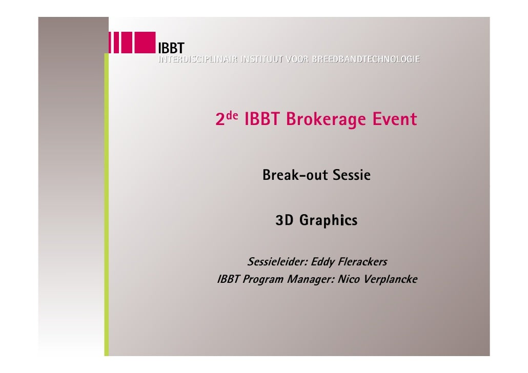 2de IBBT Brokerage Event          Break-out Sessie            3D Graphics        Sessieleider: Eddy Flerackers IBBT Progra...
