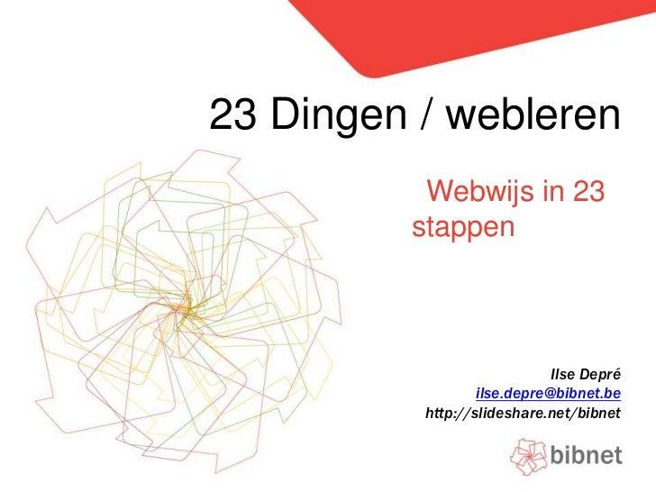 23 Dingen / webleren<br />Webwijs in 23 stappen<br />Ilse Depré<br />ilse.depre@bibnet.be<br />http://slideshare.net/bibne...