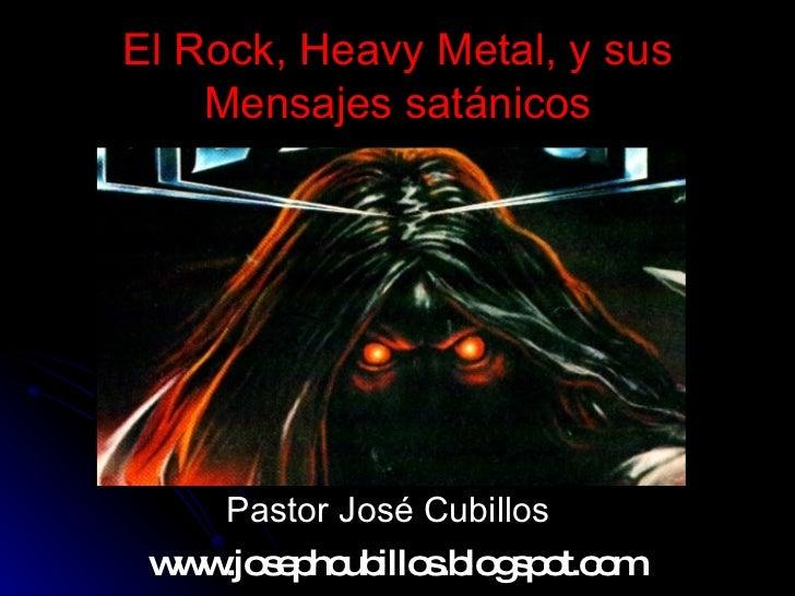 El Rock, Heavy Metal, y sus Mensajes satánicos <ul><li>Pastor José Cubillos </li></ul>www.josephcubillos.blogspot.com