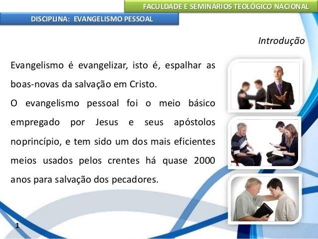 FACULDADE E SEMINÁRIOS TEOLÓGICO NACIONAL DISCIPLINA: EVANGELISMO PESSOAL Todo o tipo de evangelização é válido, mas nenhu...