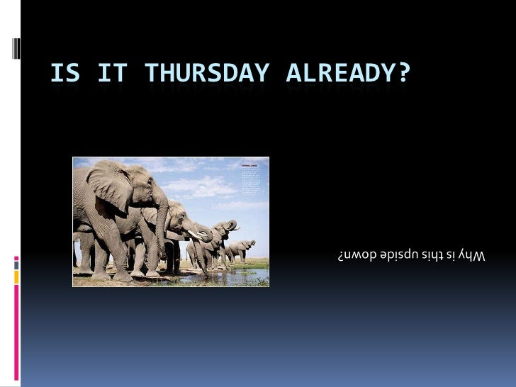 is it Thursday already?<br />Why is this upside down?<br />