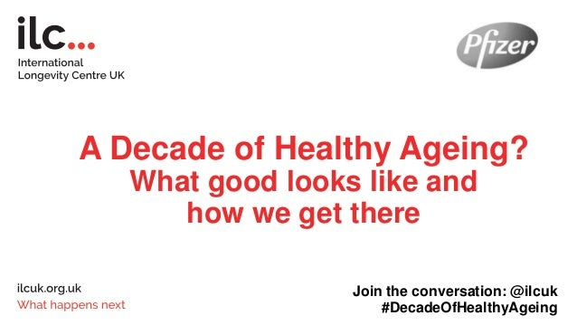 A Decade of Healthy Ageing? What good looks like and how we get there Join the conversation: @ilcuk #DecadeOfHealthyAgeing