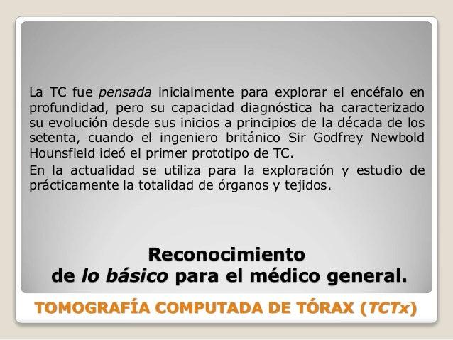 TOMOGRAFÍA COMPUTADA DE TÓRAX (TCTx) Reconocimiento de lo básico para el médico general. La TC fue pensada inicialmente pa...