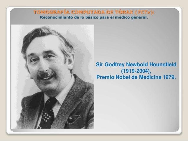 Sir Godfrey Newbold Hounsfield (1919-2004), Premio Nobel de Medicina 1979. TOMOGRAFÍA COMPUTADA DE TÓRAX (TCTx): Reconocim...