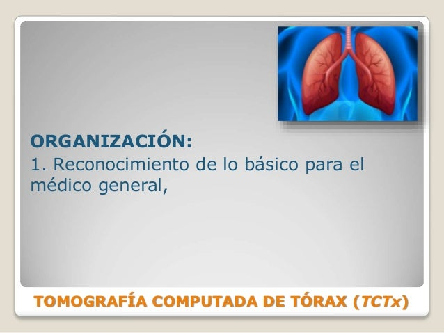 TOMOGRAFÍA COMPUTADA DE TÓRAX (TCTx) ORGANIZACIÓN: 1. Reconocimiento de lo básico para el médico general,