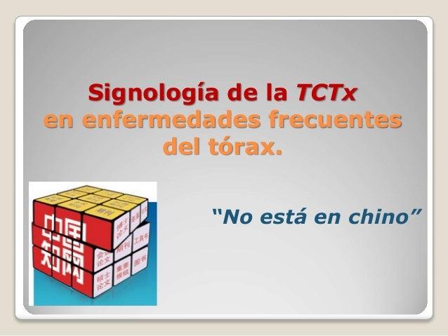 """""""No está en chino"""" Signología de la TCTx en enfermedades frecuentes del tórax."""