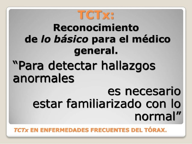 """TCTx EN ENFERMEDADES FRECUENTES DEL TÓRAX. """"Para detectar hallazgos anormales es necesario estar familiarizado con lo norm..."""