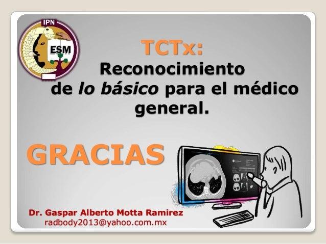 TCTx: Reconocimiento de lo básico para el médico general. GRACIAS Dr. Gaspar Alberto Motta Ramirez radbody2013@yahoo.com.mx