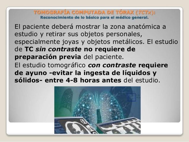 El paciente deberá mostrar la zona anatómica a estudio y retirar sus objetos personales, especialmente joyas y objetos met...