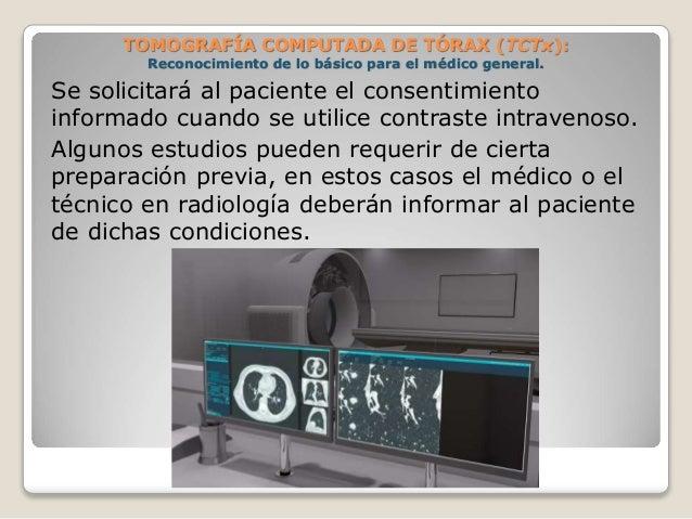 Se solicitará al paciente el consentimiento informado cuando se utilice contraste intravenoso. Algunos estudios pueden req...