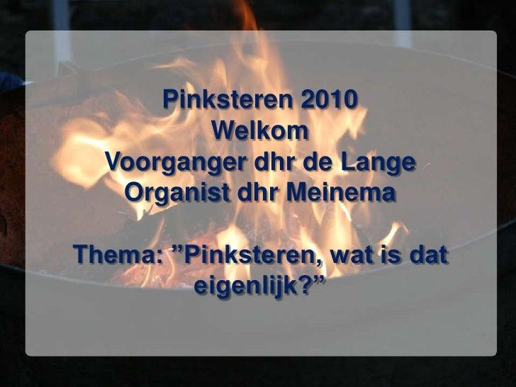 """Pinksteren 2010WelkomVoorganger dhr de LangeOrganist dhr MeinemaThema: """"Pinksteren, wat is dat eigenlijk?""""<br />"""
