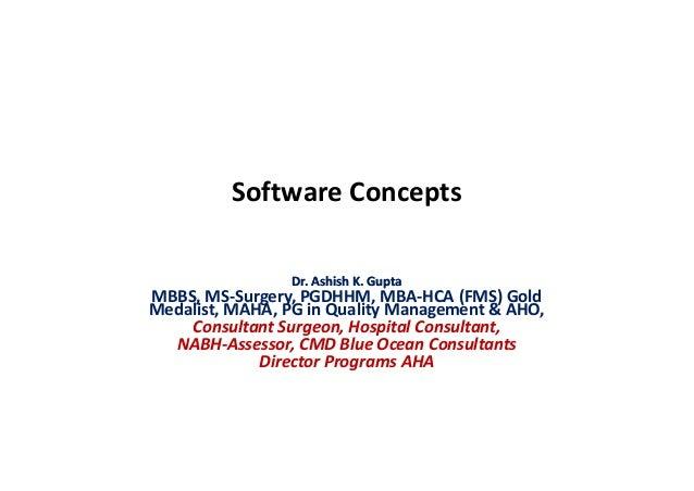 Software Concepts Dr. Ashish K. GuptaDr. Ashish K. Gupta MBBS, MS-Surgery, PGDHHM, MBA-HCA (FMS) Gold Medalist, MAHA, PG i...