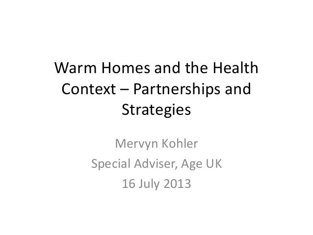 Warm Homes and the Health Context – Partnerships and Strategies Mervyn Kohler Special Adviser, Age UK 16 July 2013
