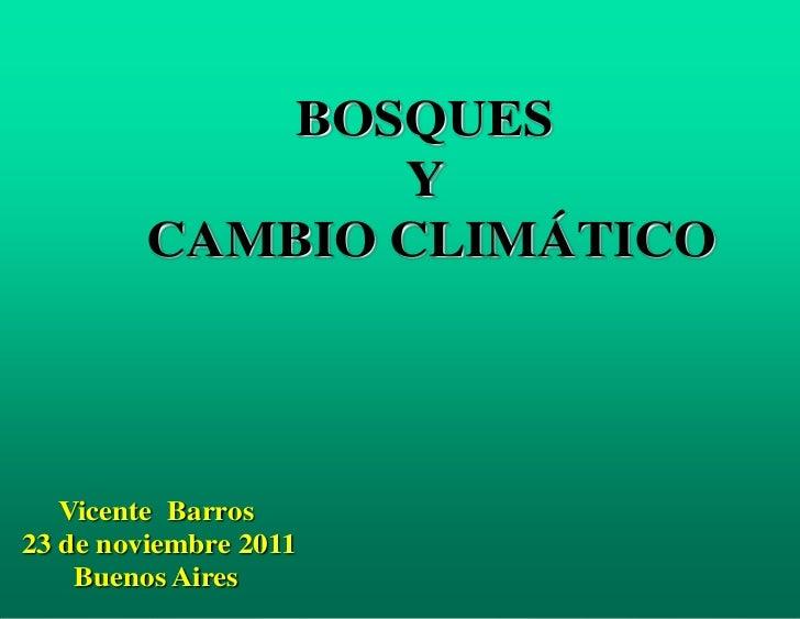 BOSQUES                Y         CAMBIO CLIMÁTICO   Vicente Barros23 de noviembre 2011  1 Buenos Aires