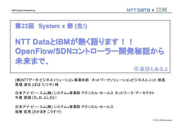 © 2012 IBM Corporation IBM System Networking & 第第2323回回 System xSystem x 部部 ((生生!)!) NTT DataNTT DataととIBMIBMが熱く語ります!!が熱く語...