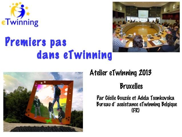 Premiers pas dans eTwinning Atelier eTwinning 2013 Bruxelles Par Cécile Gouzée et Adela Tsonkovska Bureau d' assistance eT...
