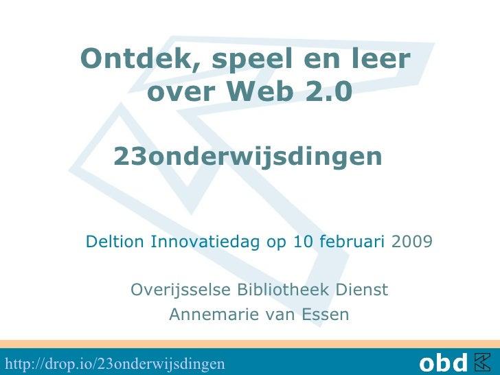 Ontdek, speel en leer  over Web 2.0 23onderwijsdingen   Deltion Innovatiedag op 10 februari  2009 Overijsselse Bibliothe...