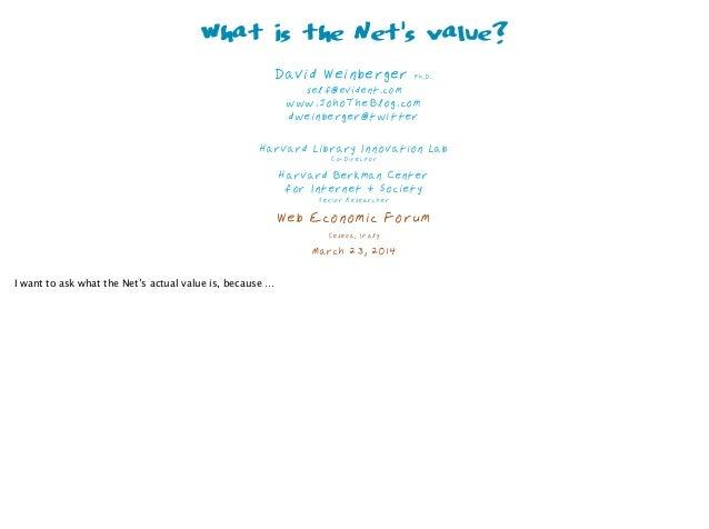 What is the Net's value? David Weinberger Ph.D. self@evident.com www.JohoTheBlog.com dweinberger@twitter  Harvard Libr...