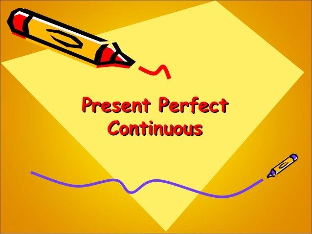 Present PerfectPresent Perfect ContinuousContinuous