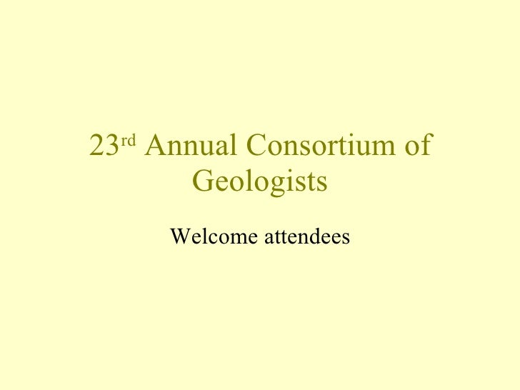 23 rd  Annual Consortium of Geologists Welcome attendees
