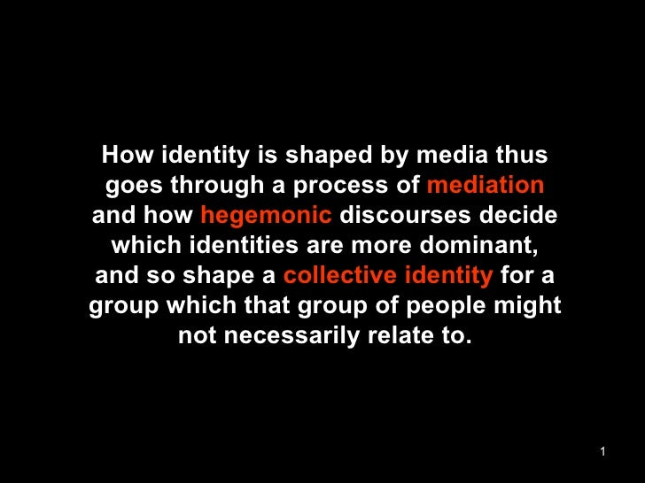 How identity is shaped by media thus goes through a process of  mediation and how  hegemonic  discourses decide which iden...