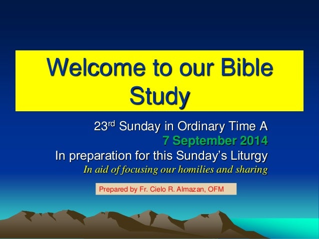 Welcome to our Bible Study 23rd Sunday in Ordinary Time A 7 September 2014 In preparation for this Sunday's Liturgy In aid...