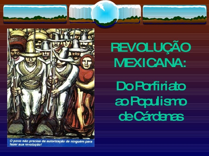 REVOLUÇÃO MEXICANA: Do Porfiriato ao Populismo de Cárdenas