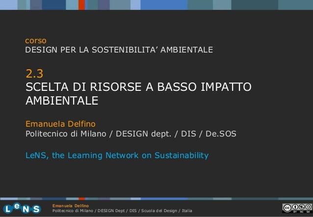 corso DESIGN PER LA SOSTENIBILITA' AMBIENTALE  2.3 SCELTA DI RISORSE A BASSO IMPATTO AMBIENTALE Emanuela Delfino Politecni...