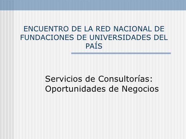 ENCUENTRO DE LA RED NACIONAL DE FUNDACIONES DE UNIVERSIDADES DEL PAÍS Servicios de Consultorías: Oportunidades de Negocios