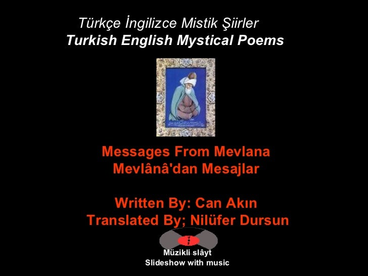 Türkçe İngilizce Mistik Şiirler Turkish English Mystical Poems   Müzikli slâyt Slideshow with music Messages From Mevlana ...