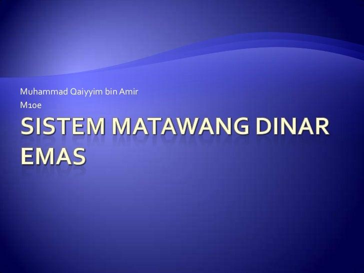 SistemMatawang Dinar Emas<br />Muhammad Qaiyyim bin Amir<br />M10e<br />