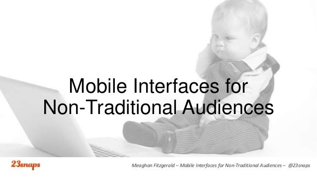 Mobile Interfaces for Non-Traditional Audiences Meaghan Fitzgerald – Mobile Interfaces for Non-Traditional Audiences – @23...